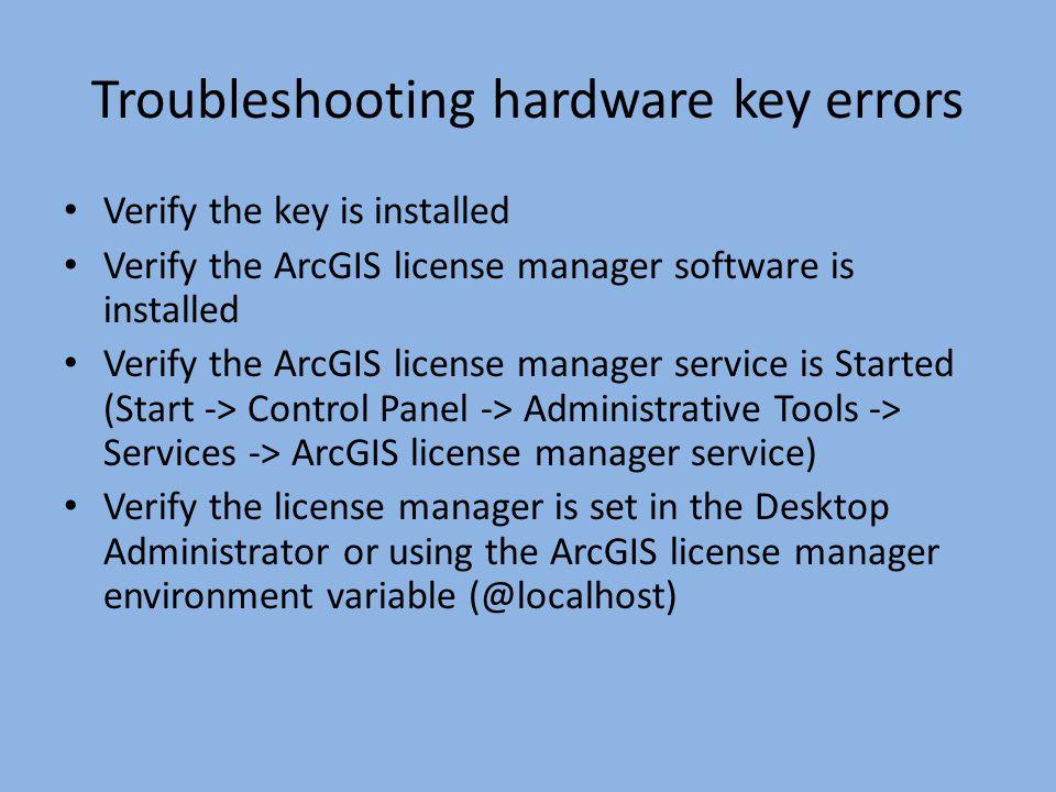 Troubleshooting hardware key errors Verify the key is installed Verify the ArcGIS license manager software is installed Verify the ArcGIS license mana