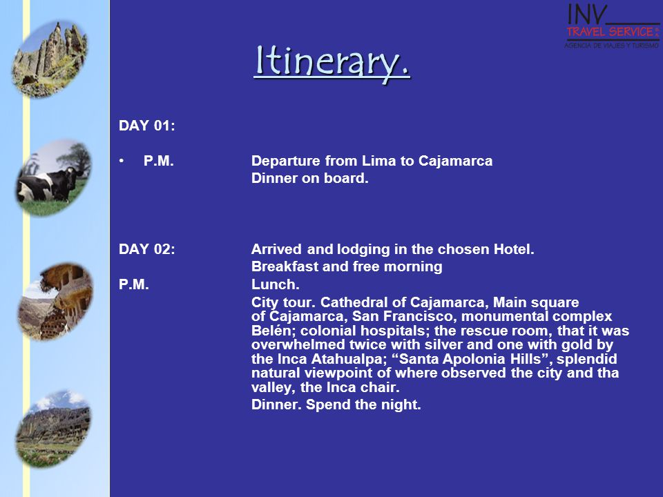 Itinerary. DAY 01: P.M.Departure from Lima to Cajamarca Dinner on board.