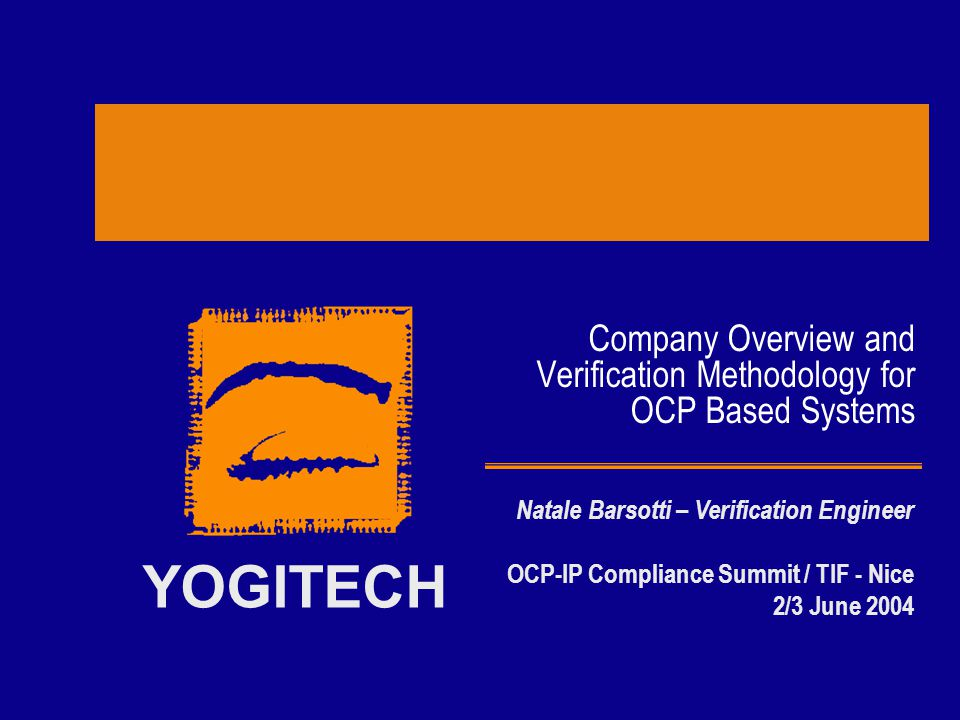 2/3 June 2004Copyright YogiTech 2004 - Confidential12 OCP 2.0 eVC - Deliverables Core Files –eVC Inner Layer encrypted –eVC Upper Layer fully configurable by the user Support Files –Database of predefined OCP Sequences –Sample and extensive tests covering basic functionality Documentation –Comprehensive User Guide including Release Notes –FAQ Add-On –RTLConfig2e: bridge to CoreCreator for configuring the eVC by means of the OCP RTL Configuration File Training on demand