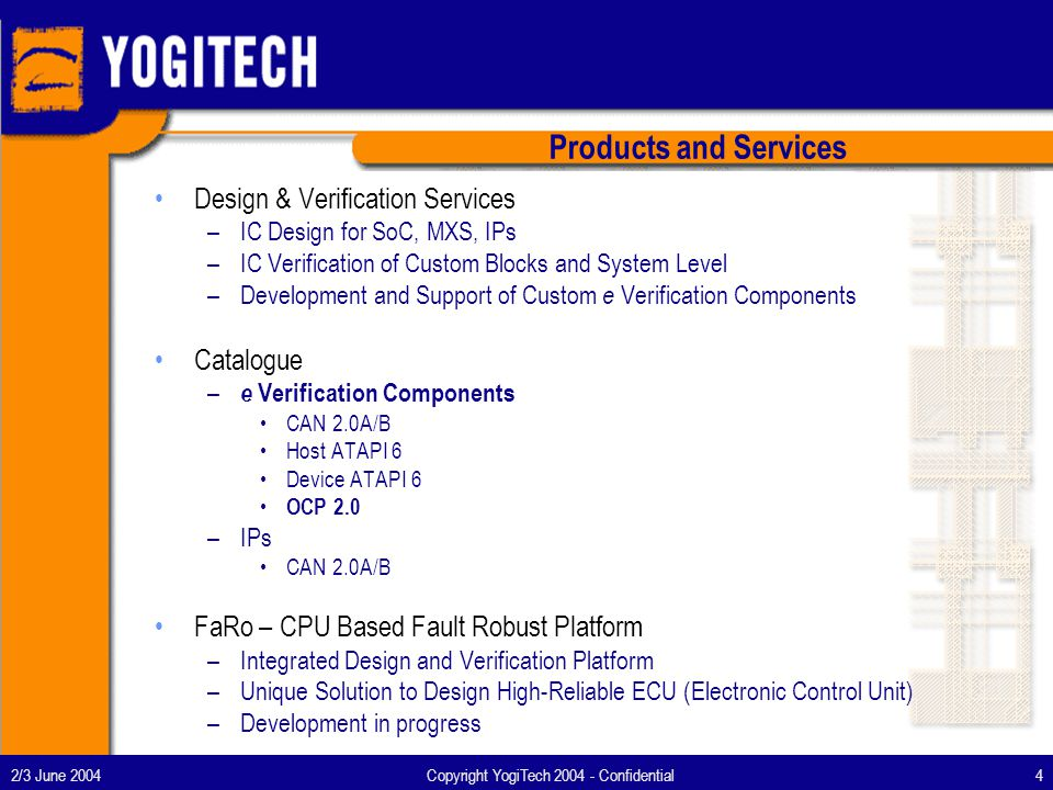 2/3 June 2004Copyright YogiTech 2004 - Confidential5 Services –On Customer Site Time&Material Travelling and Subsistence cost apart –In House Per Task and/or Time&Material Travelling and Subsistence cost apart Opportunity for Design Zone Catalogue – e Verification Components Yearly License per Seat per Component Perpetual License and Yearly Maintenance per Seat per Component Customisable License Model for Lead Customers and/or Volumes Business Models