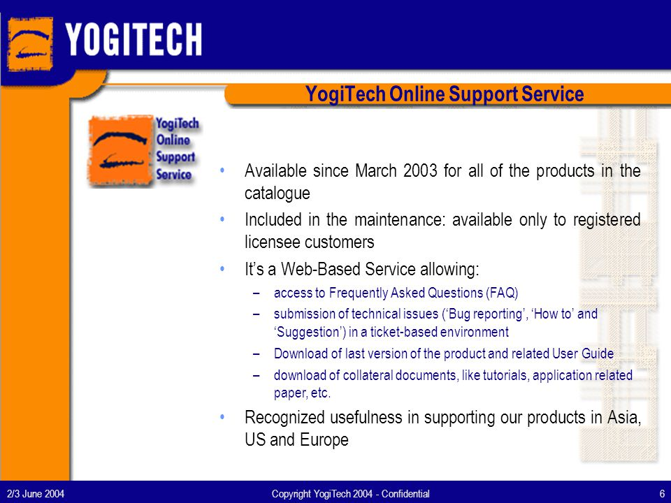 2/3 June 2004Copyright YogiTech 2004 - Confidential7 SoC and MXS Core Competencies Digital Design: –From Specs to GDSII VHDL/VERILOG design, including FPGA prototyping Synthesis/Physical Synthesis/Static Time/Formal Verification/ATPG/BackEnd –IP implementation and support –Design for Test and Verification as key competency SOC Design: –System Architects for ARM, 8051 and ARC –System Integration: from few K to 5 Million Gates design (0.13-0.18-0.35 um) Analogue and Mixed Design: –Analogue-Digital Circuits Front End Low noise, low drift, low offset techniques Multi Channel Acquisition (high matching requirements) –Analogue-Digital Circuits Back End Custom layout with process analogue option (high resistive layer, etc) Layout techniques for strict matching requirements and low noise constraints High-voltage layout