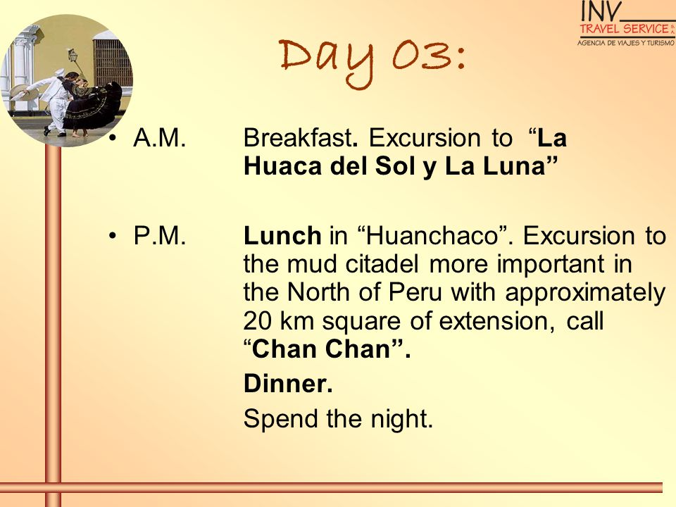 Day 03: A.M.Breakfast. Excursion to La Huaca del Sol y La Luna P.M.Lunch in Huanchaco. Excursion to the mud citadel more important in the North of Per