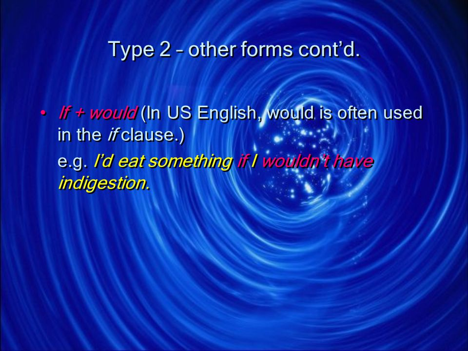 Type 2 – other forms contd. If + would (In US English, would is often used in the if clause.) e.g. Id eat something if I wouldnt have indigestion. If