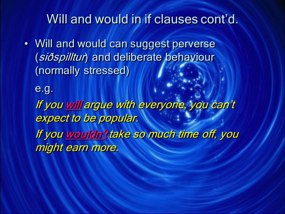 Will and would in if clauses contd. Will and would can suggest perverse (siðspilltur) and deliberate behaviour (normally stressed) e.g. If you will ar