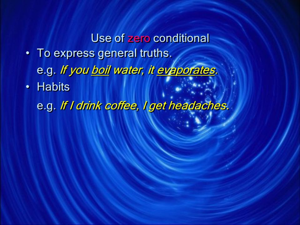 Use of zero conditional To express general truths. e.g. If you boil water, it evaporates. Habits e.g. If I drink coffee, I get headaches. To express g