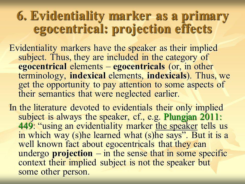 6. Evidentiality marker as a primary egocentrical: projection effects Evidentiality markers have the speaker as their implied subject. Thus, they are