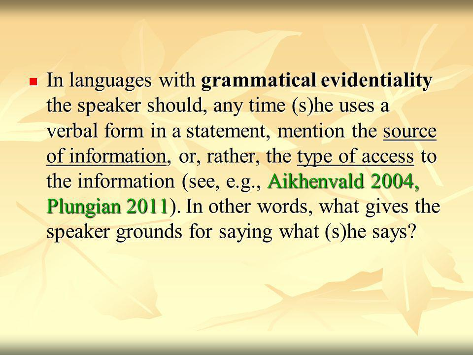 In languages with grammatical evidentiality the speaker should, any time (s)he uses a verbal form in a statement, mention the source of information, or, rather, the type of access to the information (see, e.g., Aikhenvald 2004, Plungian 2011).