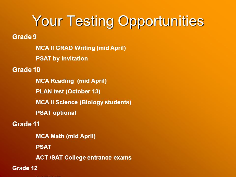 Your Testing Opportunities Grade 9 MCA II GRAD Writing (mid April) PSAT by invitation Grade 10 MCA Reading (mid April) PLAN test (October 13) MCA II Science (Biology students) PSAT optional Grade 11 MCA Math (mid April) PSAT ACT /SAT College entrance exams Grade 12 ACT/SAT