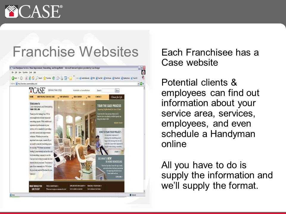 Franchise Websites Each Franchisee has a Case website Potential clients & employees can find out information about your service area, services, employees, and even schedule a Handyman online All you have to do is supply the information and well supply the format.