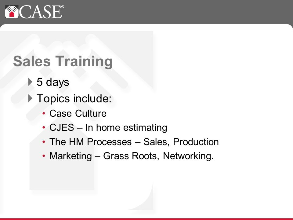 Sales Training 5 days Topics include: Case Culture CJES – In home estimating The HM Processes – Sales, Production Marketing – Grass Roots, Networking.