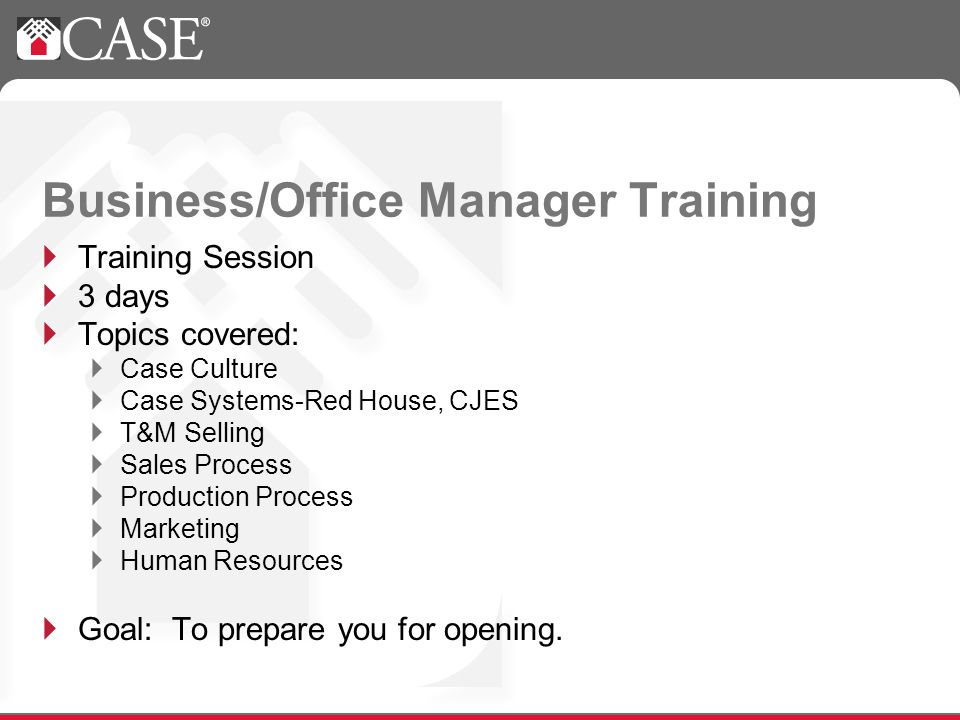 Training Session 3 days Topics covered: Case Culture Case Systems-Red House, CJES T&M Selling Sales Process Production Process Marketing Human Resources Goal: To prepare you for opening.