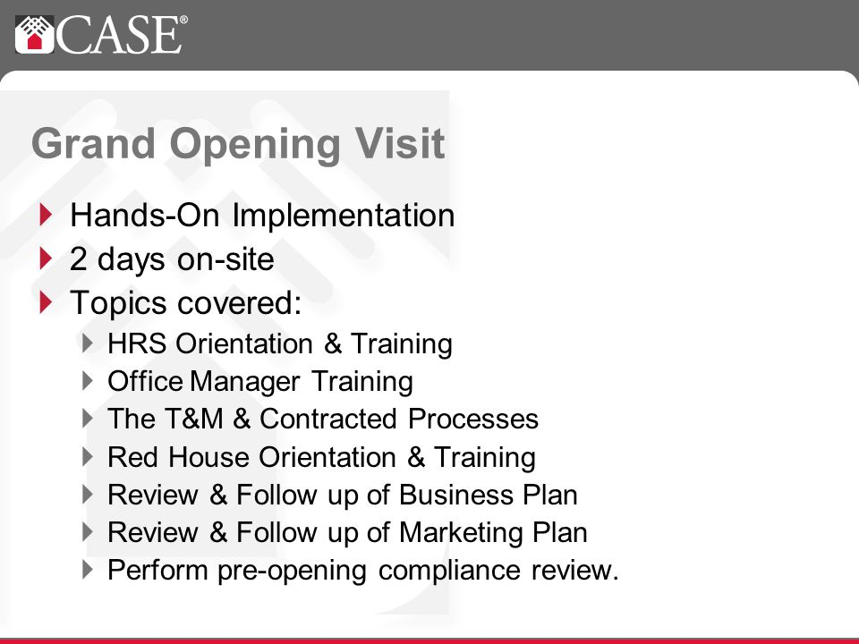 Grand Opening Visit Hands-On Implementation 2 days on-site Topics covered: HRS Orientation & Training Office Manager Training The T&M & Contracted Processes Red House Orientation & Training Review & Follow up of Business Plan Review & Follow up of Marketing Plan Perform pre-opening compliance review.
