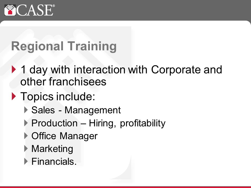 Regional Training 1 day with interaction with Corporate and other franchisees Topics include: Sales - Management Production – Hiring, profitability Office Manager Marketing Financials.