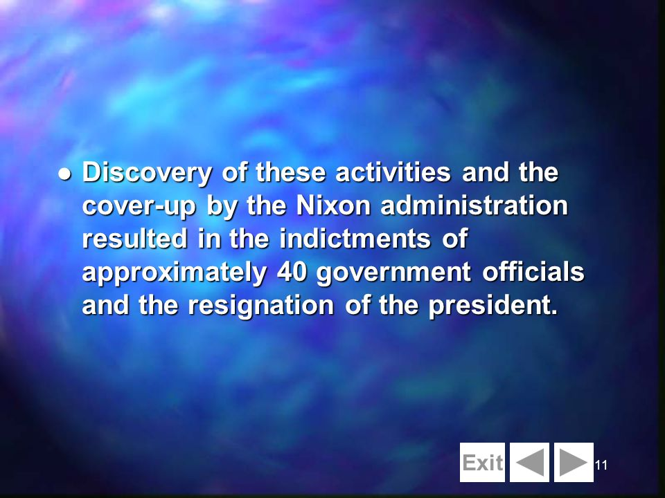 11 l Discovery of these activities and the cover-up by the Nixon administration resulted in the indictments of approximately 40 government officials and the resignation of the president.