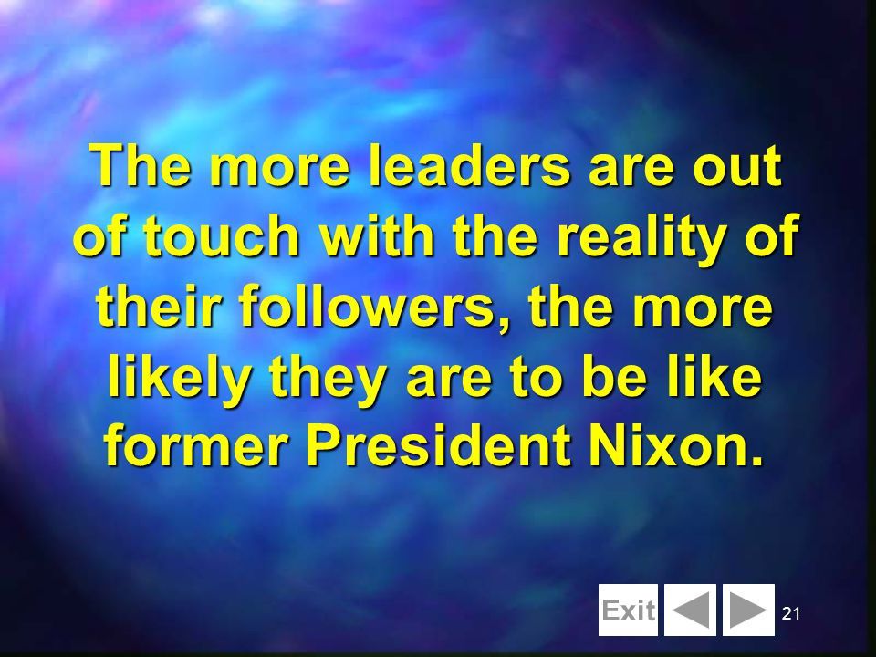 21 The more leaders are out of touch with the reality of their followers, the more likely they are to be like former President Nixon.