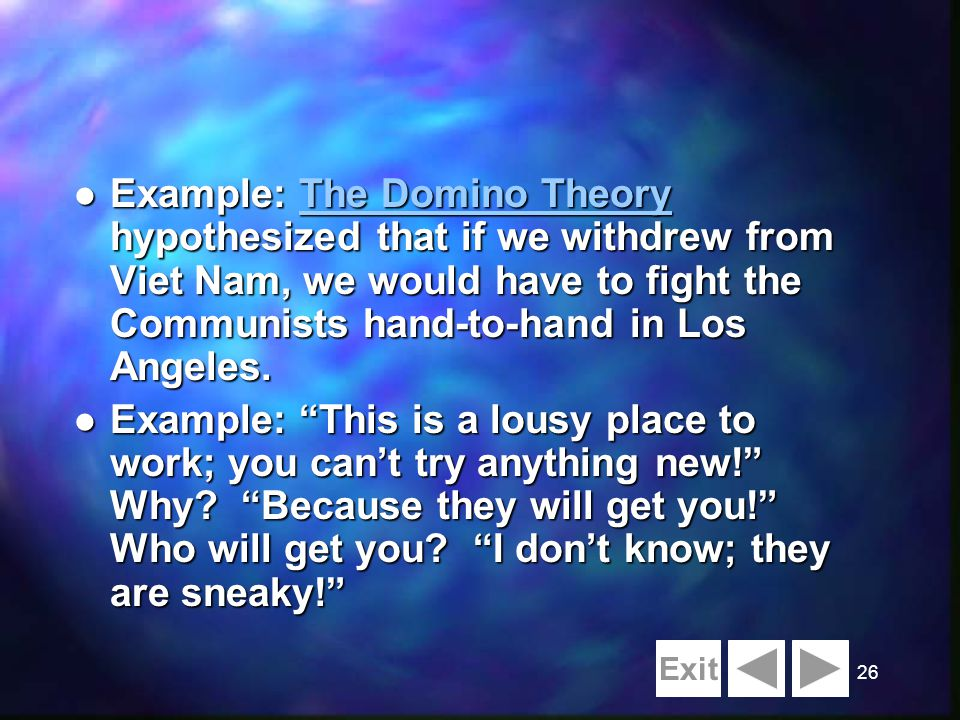 26 l Example: The Domino Theory hypothesized that if we withdrew from Viet Nam, we would have to fight the Communists hand-to-hand in Los Angeles.