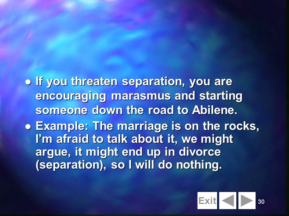 30 l If you threaten separation, you are encouraging marasmus and starting someone down the road to Abilene. l Example: The marriage is on the rocks,