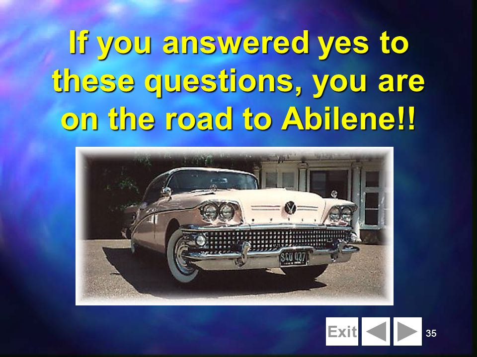 35 If you answered yes to these questions, you are on the road to Abilene!! Exit