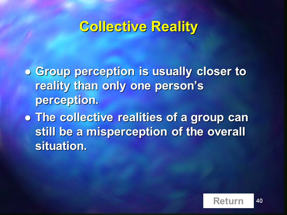 40 Collective Reality l Group perception is usually closer to reality than only one persons perception. l The collective realities of a group can stil