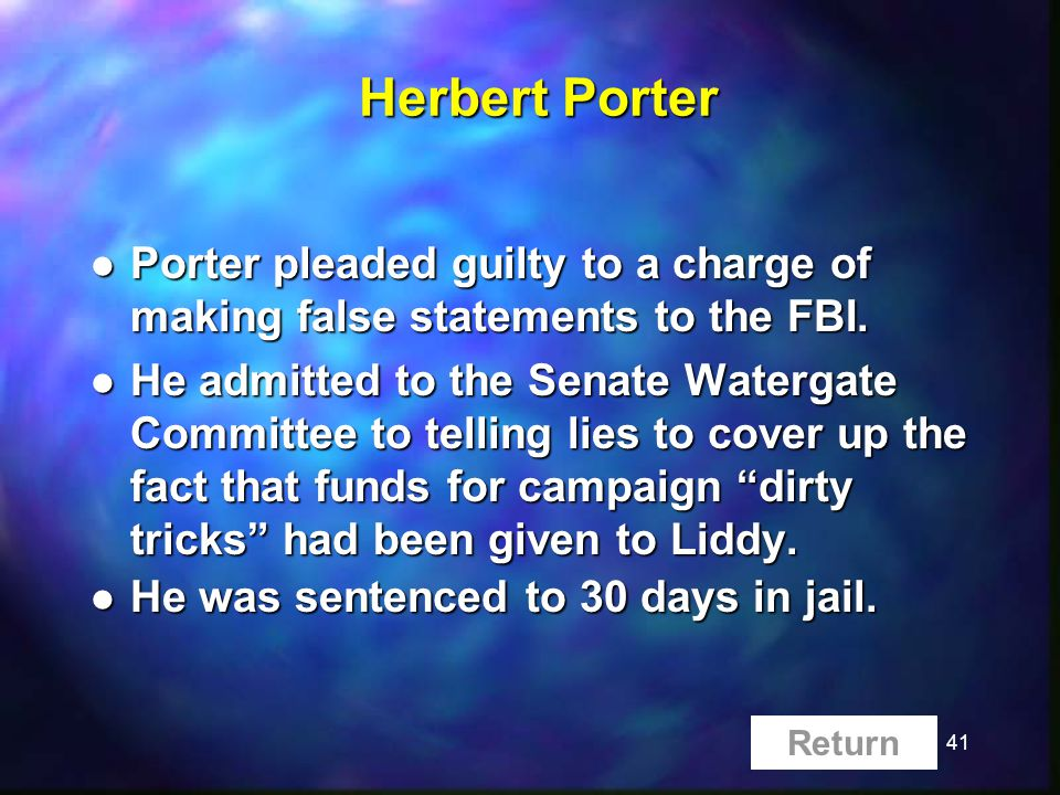 41 Herbert Porter l Porter pleaded guilty to a charge of making false statements to the FBI. l He admitted to the Senate Watergate Committee to tellin