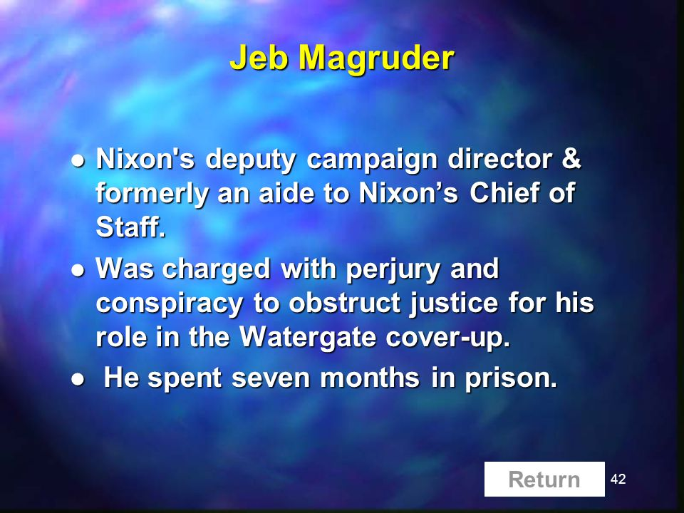 42 Jeb Magruder l Nixon s deputy campaign director & formerly an aide to Nixons Chief of Staff.