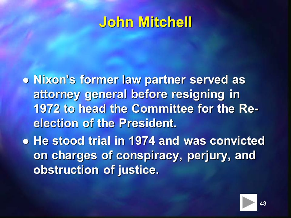 43 John Mitchell l Nixon s former law partner served as attorney general before resigning in 1972 to head the Committee for the Re- election of the President.