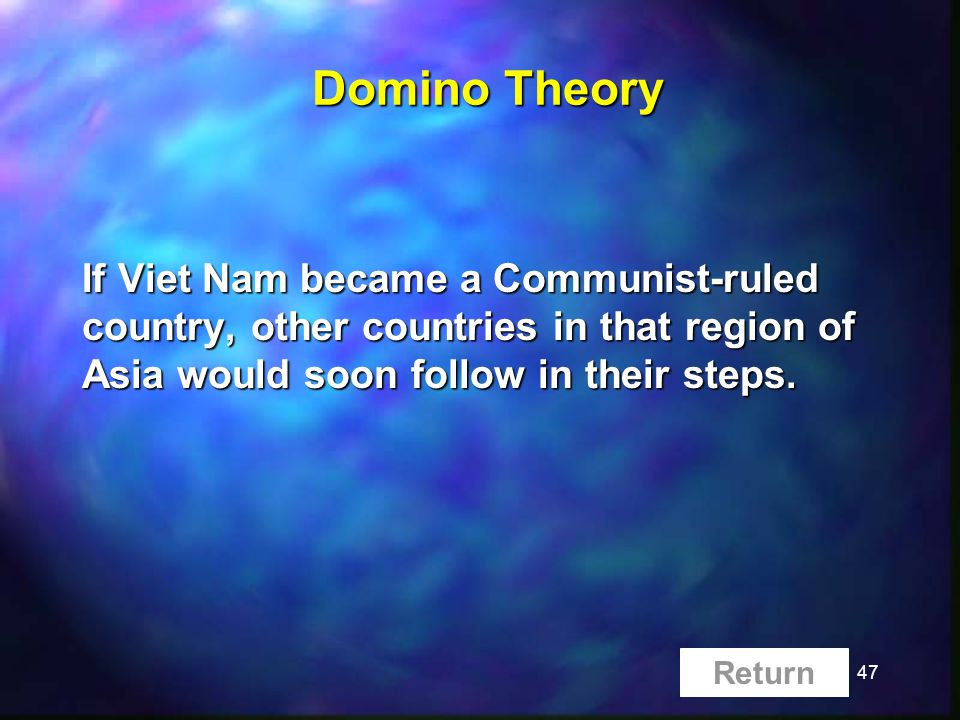 47 Domino Theory If Viet Nam became a Communist-ruled country, other countries in that region of Asia would soon follow in their steps.