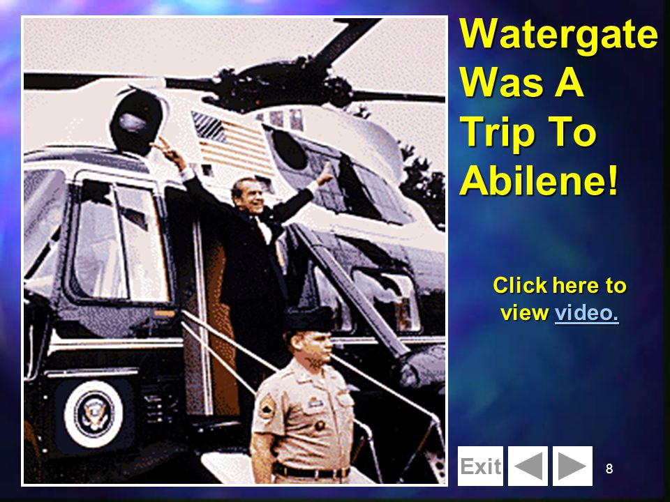 8 Watergate Was A Trip To Abilene! Exit Click here to view video. video.