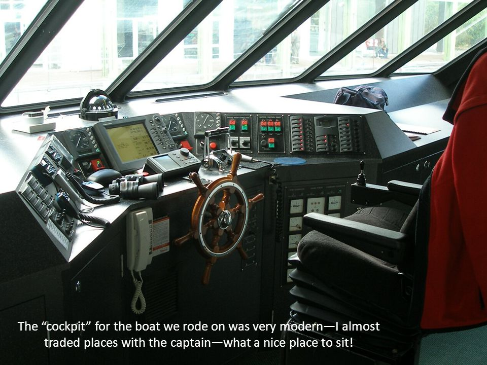 The cockpit for the boat we rode on was very modernI almost traded places with the captainwhat a nice place to sit!
