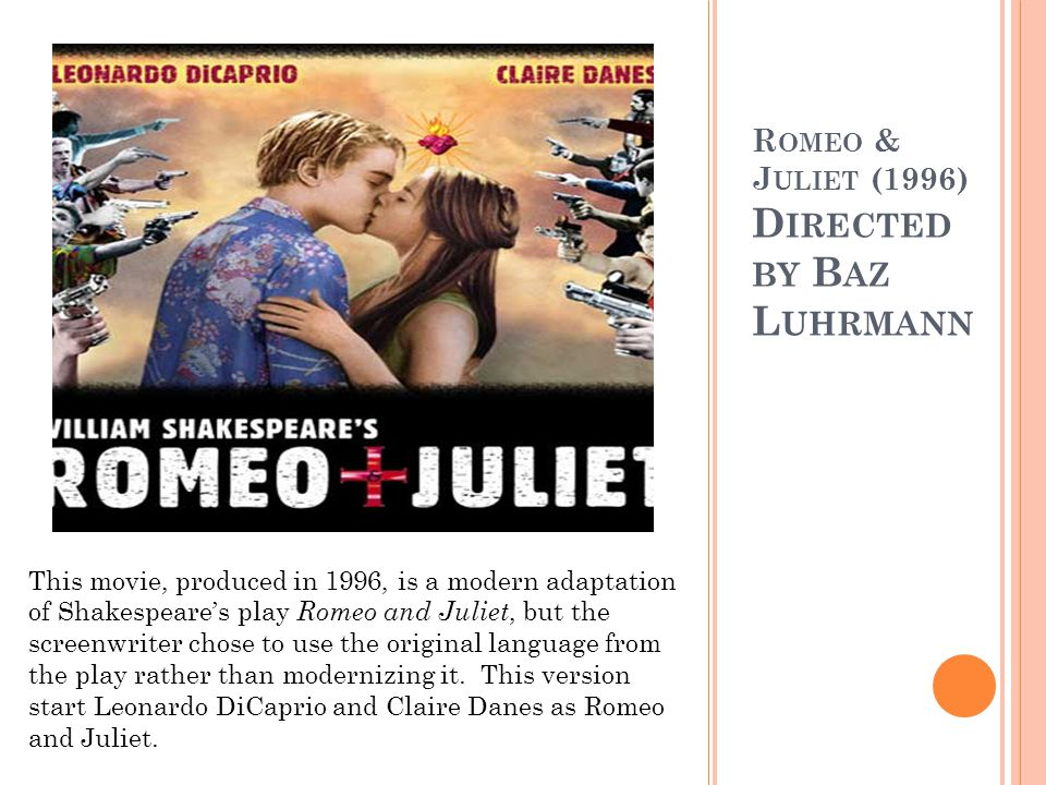 R OMEO & J ULIET (1996) D IRECTED BY B AZ L UHRMANN This movie, produced in 1996, is a modern adaptation of Shakespeares play Romeo and Juliet, but the screenwriter chose to use the original language from the play rather than modernizing it.
