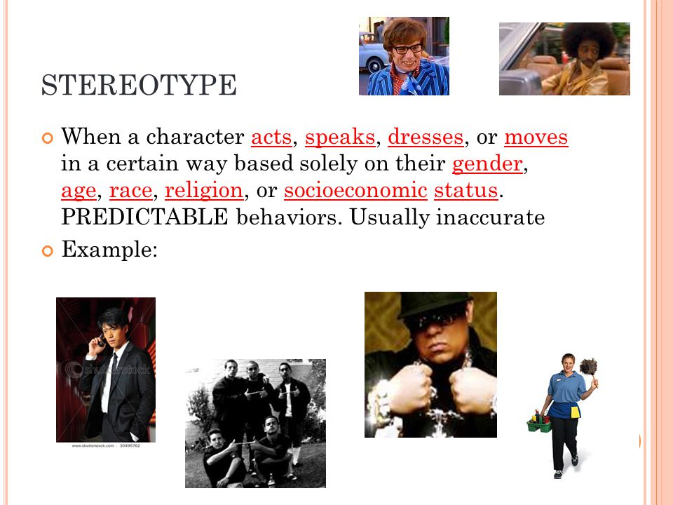 STEREOTYPE When a character acts, speaks, dresses, or moves in a certain way based solely on their gender, age, race, religion, or socioeconomic status.