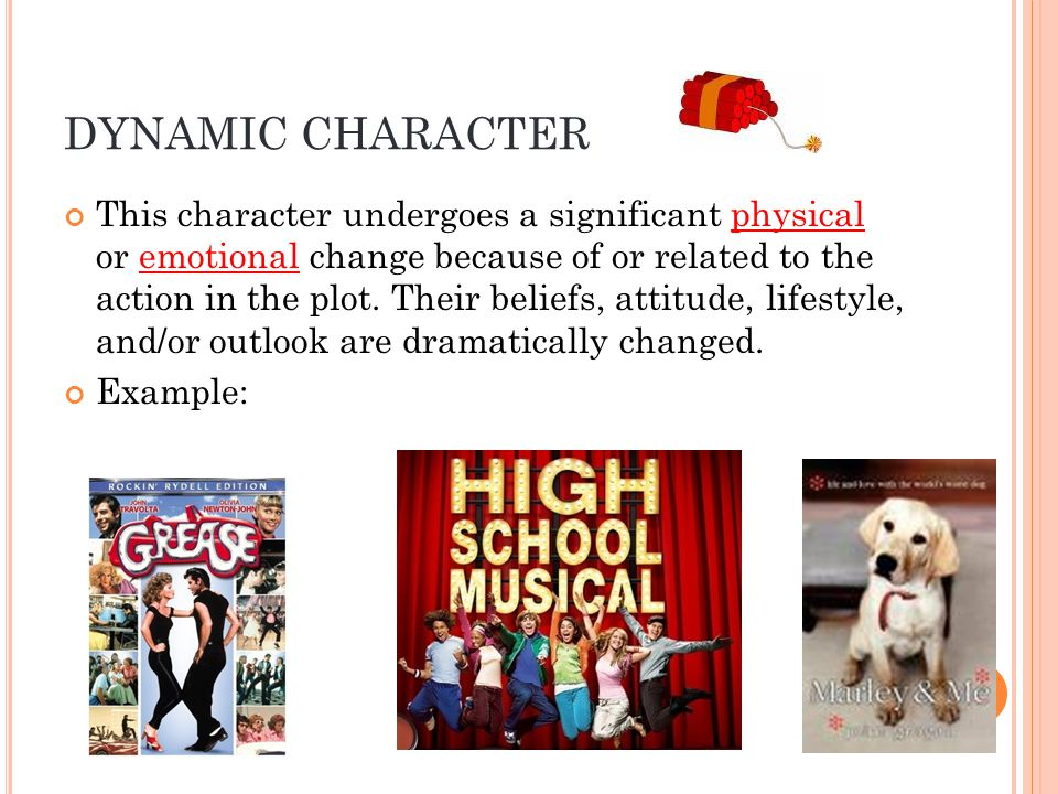DYNAMIC CHARACTER This character undergoes a significant physical or emotional change because of or related to the action in the plot.