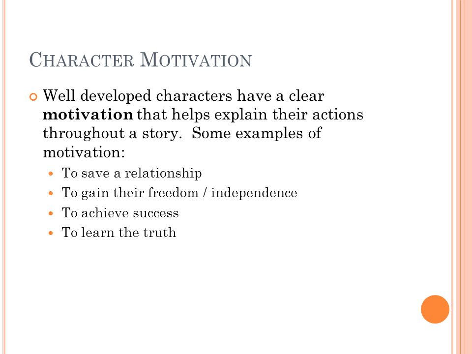 C HARACTER M OTIVATION Well developed characters have a clear motivation that helps explain their actions throughout a story.