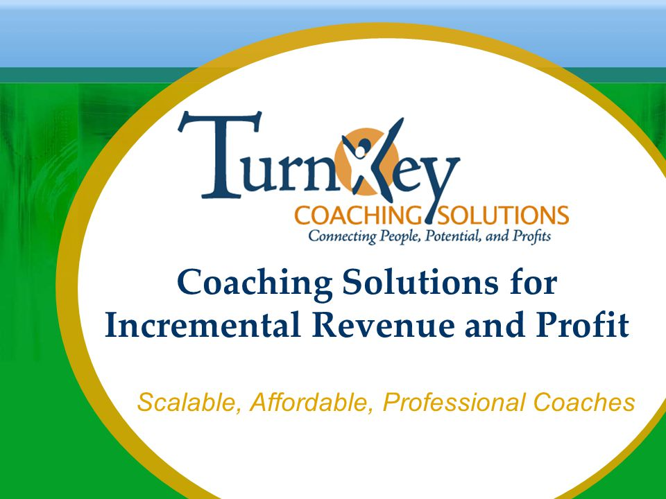TurnKey Coaching Solutions Does the Heavy Lifting We process the accounts We manage the clients and guarantee customer satisfaction We recruit, interview, screen and contract with coaches globally We have a worldwide network of highly qualified professional coaches We manage coach assignments We supervise coaches and ensure quality control and consistency We manage all the administrative details We provide an appropriate feedback loop to ensure effectiveness