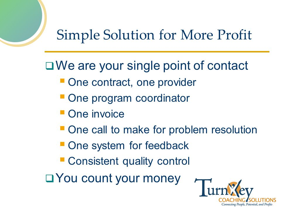 Simple Solution for More Profit We are your single point of contact One contract, one provider One program coordinator One invoice One call to make for problem resolution One system for feedback Consistent quality control You count your money