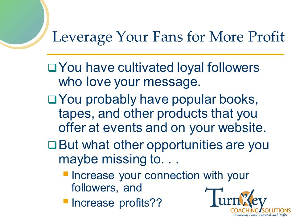 Leverage Your Fans for More Profit You have cultivated loyal followers who love your message.