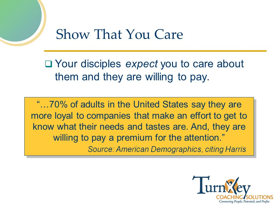 Show That You Care Your disciples expect you to care about them and they are willing to pay.