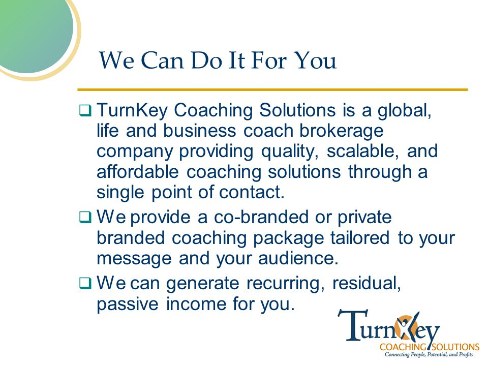 We Can Do It For You TurnKey Coaching Solutions is a global, life and business coach brokerage company providing quality, scalable, and affordable coaching solutions through a single point of contact.