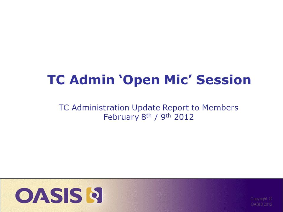 Agenda Recap of 2011 goals and results Planned enhancements & improvements for 2012 Review of 2011 updates to TC Process Open mic for questions & comments Copyright © OASIS 2012