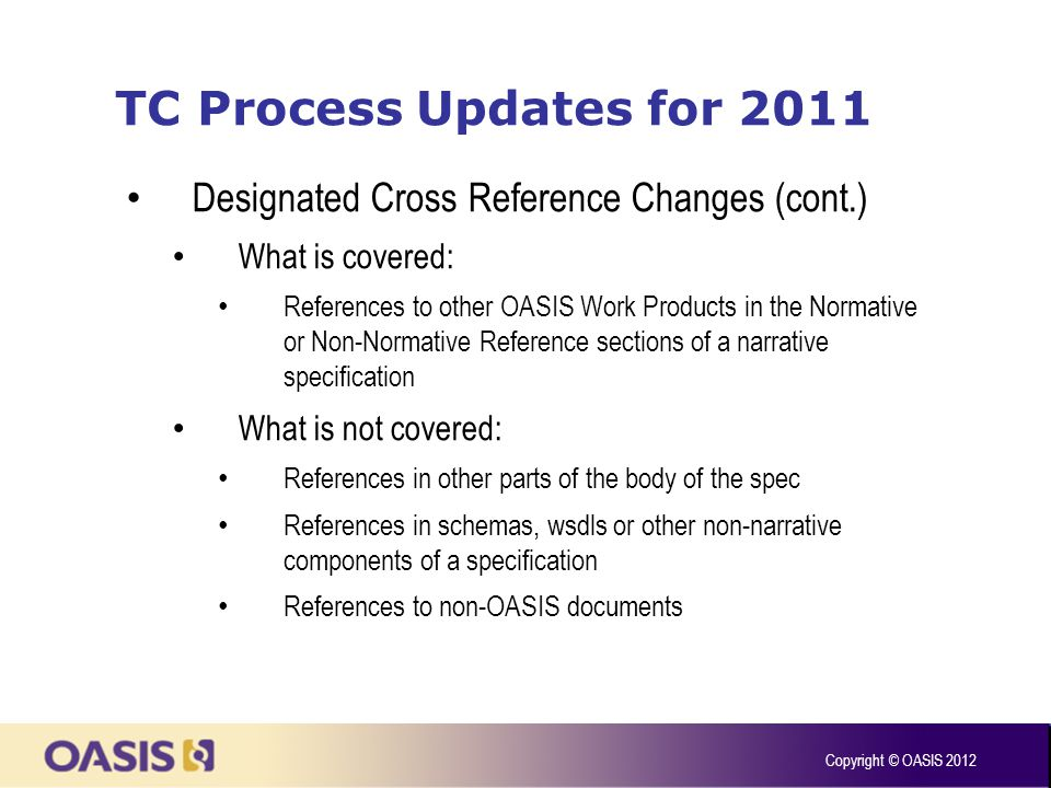 TC Process Updates for 2011 Designated Cross Reference Changes (cont.) What is covered: References to other OASIS Work Products in the Normative or Non-Normative Reference sections of a narrative specification What is not covered: References in other parts of the body of the spec References in schemas, wsdls or other non-narrative components of a specification References to non-OASIS documents Copyright © OASIS 2012