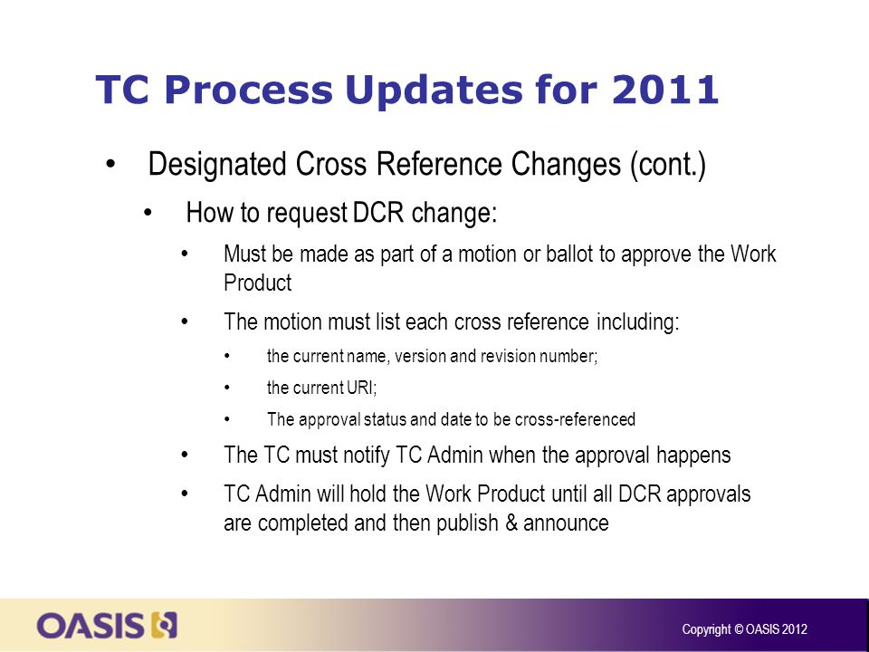 TC Process Updates for 2011 Designated Cross Reference Changes (cont.) How to request DCR change: Must be made as part of a motion or ballot to approve the Work Product The motion must list each cross reference including: the current name, version and revision number; the current URI; The approval status and date to be cross-referenced The TC must notify TC Admin when the approval happens TC Admin will hold the Work Product until all DCR approvals are completed and then publish & announce Copyright © OASIS 2012