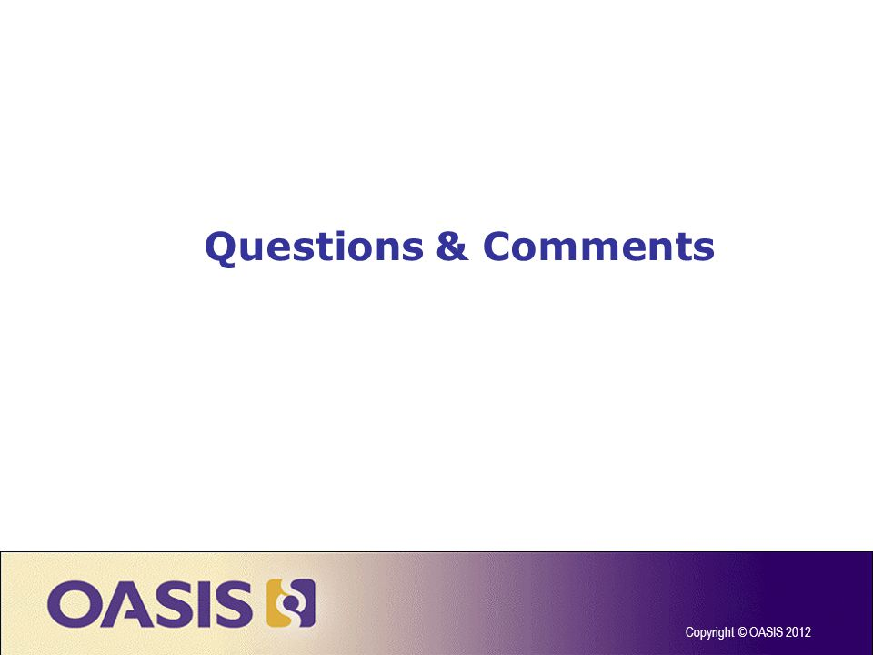 Questions & Comments Copyright © OASIS 2012