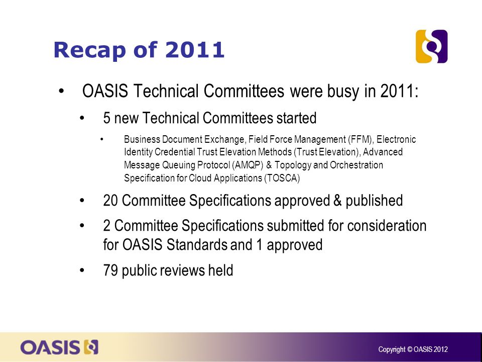 Recap of 2011 TC Admin was also busy: 369 support requests completed including: 135 document creation requests 79 public reviews 38 special majority ballots Compares with 210 total requests in 2010 Copyright © OASIS 2012