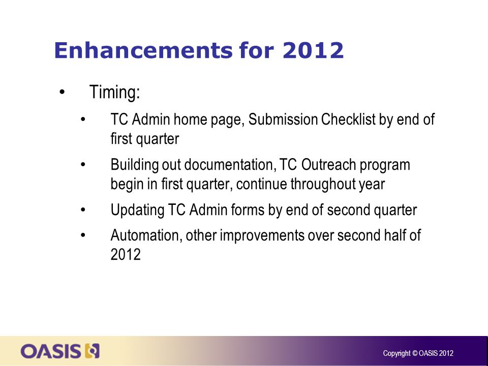 Enhancements for 2012 Timing: TC Admin home page, Submission Checklist by end of first quarter Building out documentation, TC Outreach program begin in first quarter, continue throughout year Updating TC Admin forms by end of second quarter Automation, other improvements over second half of 2012 Copyright © OASIS 2012