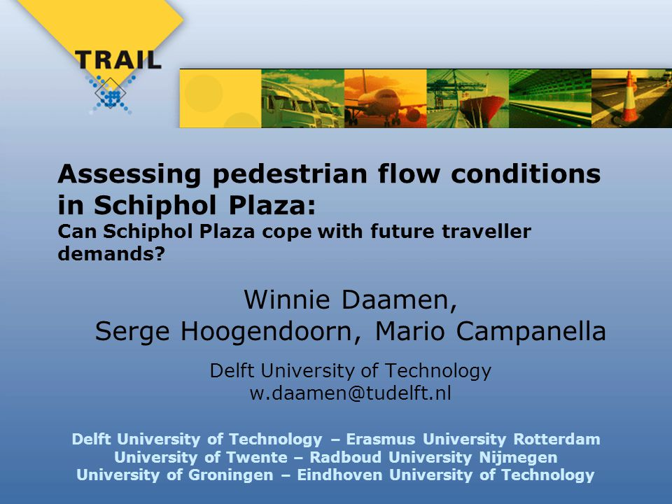 Delft University of Technology – Erasmus University Rotterdam University of Twente – Radboud University Nijmegen University of Groningen – Eindhoven University of Technology Assessing pedestrian flow conditions in Schiphol Plaza: Can Schiphol Plaza cope with future traveller demands.