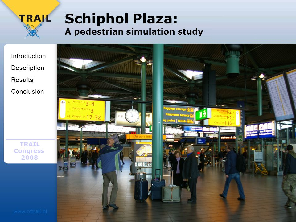 TRAIL Congress 2008 www.rstrail.nl Schiphol Plaza: A pedestrian simulation study Different parties involved in Schiphol Plaza: –Schiphol Group (capacity department) –NS train services –TUDelft Medium term vision: –2007 and 2017 Introduction Description Results Conclusion