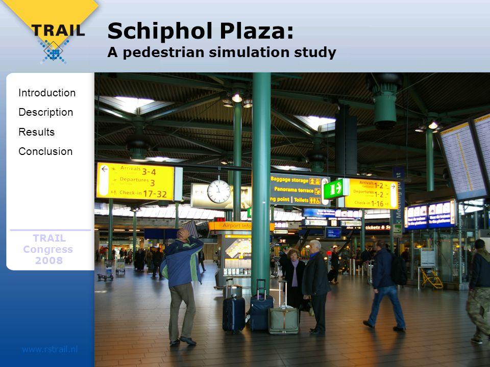 TRAIL Congress 2008 www.rstrail.nl Schiphol Plaza: A pedestrian simulation study Introduction Description Results Conclusion