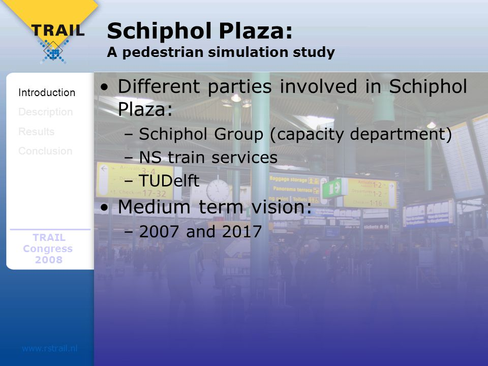 TRAIL Congress Schiphol Plaza: A pedestrian simulation study Different parties involved in Schiphol Plaza: –Schiphol Group (capacity department) –NS train services –TUDelft Medium term vision: –2007 and 2017 Introduction Description Results Conclusion