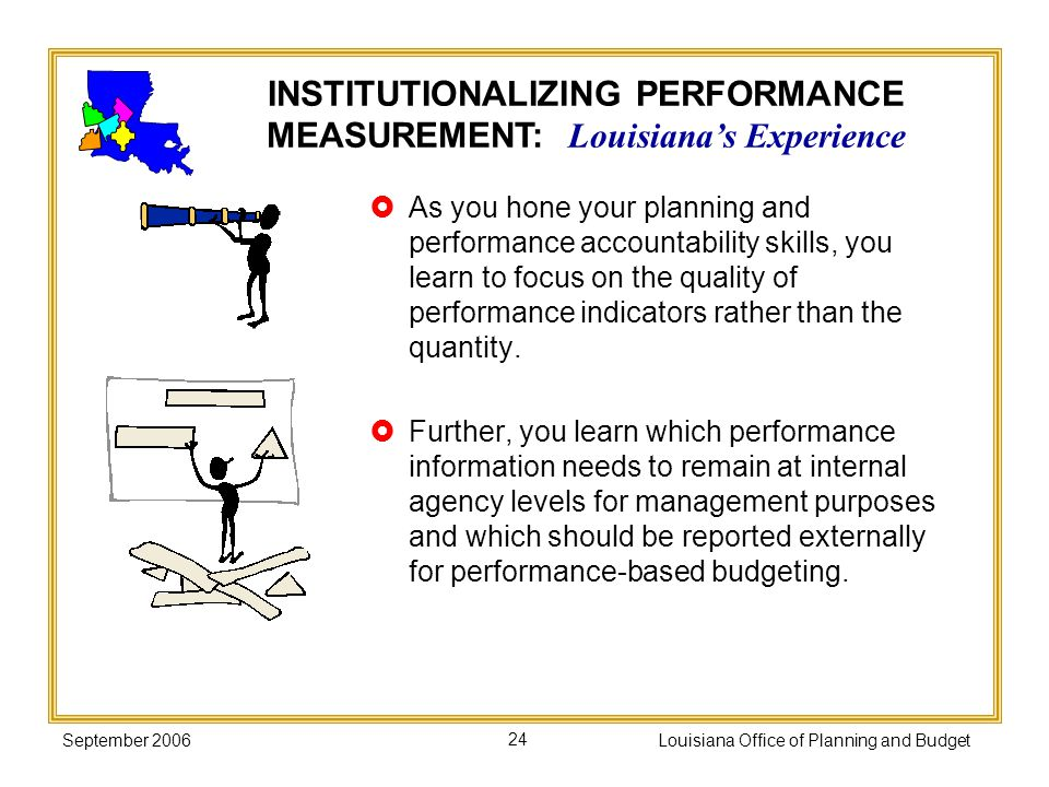 September 2006Louisiana Office of Planning and Budget24 As you hone your planning and performance accountability skills, you learn to focus on the qua