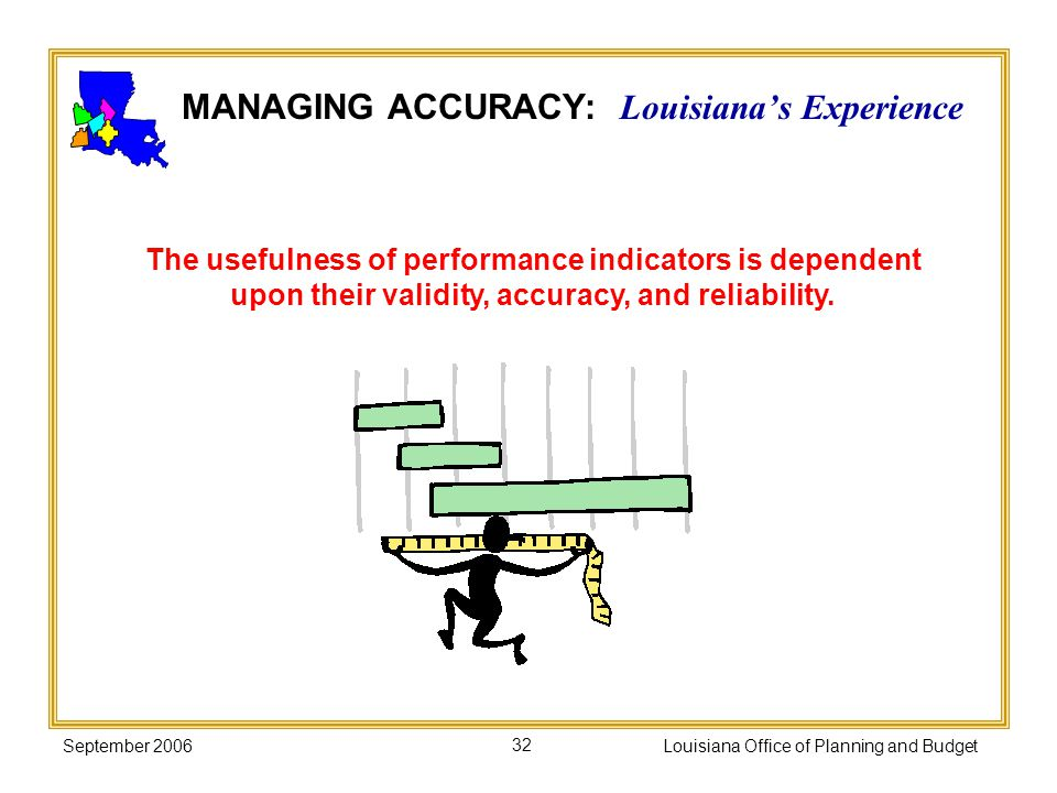 September 2006Louisiana Office of Planning and Budget32 The usefulness of performance indicators is dependent upon their validity, accuracy, and relia